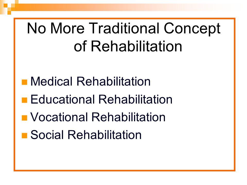 No More Traditional Concept of Rehabilitation Medical Rehabilitation Educational Rehabilitation Vocational Rehabilitation Social Rehabilitation