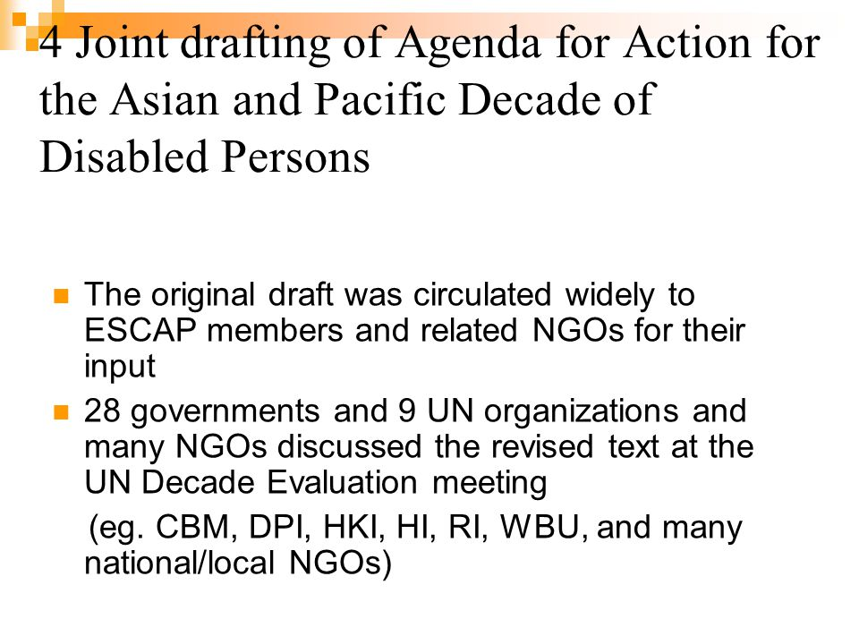 4 Joint drafting of Agenda for Action for the Asian and Pacific Decade of Disabled Persons The original draft was circulated widely to ESCAP members and related NGOs for their input 28 governments and 9 UN organizations and many NGOs discussed the revised text at the UN Decade Evaluation meeting (eg.