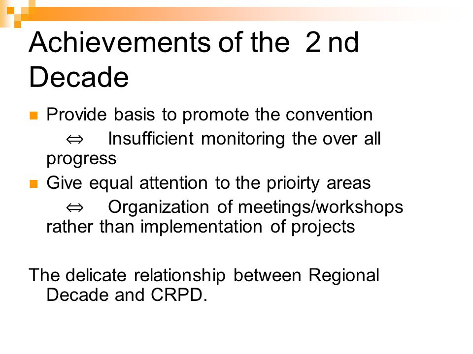 Achievements of the 2 nd Decade Provide basis to promote the convention ⇔ Insufficient monitoring the over all progress Give equal attention to the prioirty areas ⇔ Organization of meetings/workshops rather than implementation of projects The delicate relationship between Regional Decade and CRPD.