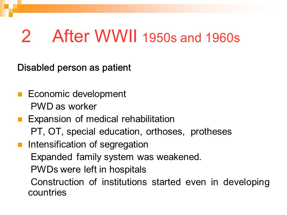 2 After WWII 1950s and 1960s Disabled person as patient Economic development PWD as worker Expansion of medical rehabilitation PT, OT, special educati