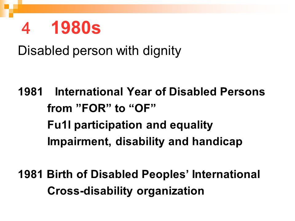 "4 1980s Disabled person with dignity 1981 International Year of Disabled Persons from ""FOR"" to ""OF"" Fu1l participation and equality Impairment, disabi"