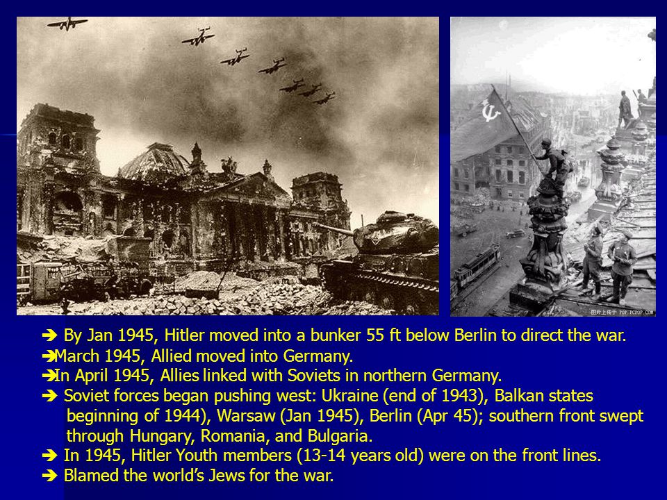  By Jan 1945, Hitler moved into a bunker 55 ft below Berlin to direct the war.
