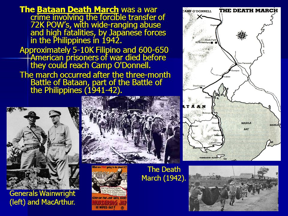 The Bataan Death March was a war crime involving the forcible transfer of 72K POW's, with wide-ranging abuse and high fatalities, by Japanese forces in the Philippines in 1942.