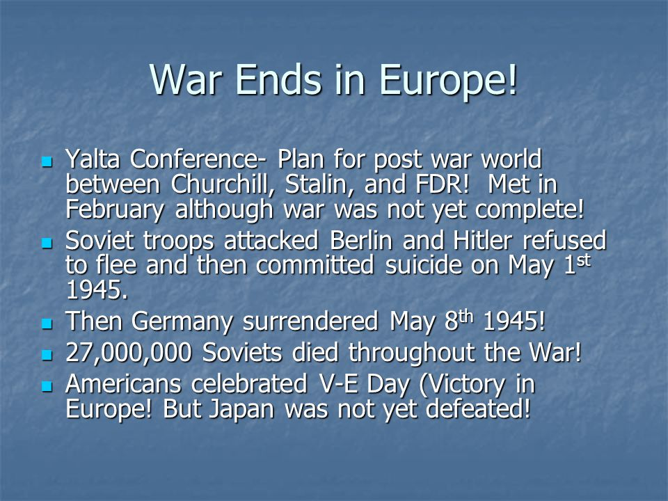 War Ends in Europe! Yalta Conference- Plan for post war world between Churchill, Stalin, and FDR! Met in February although war was not yet complete! Y