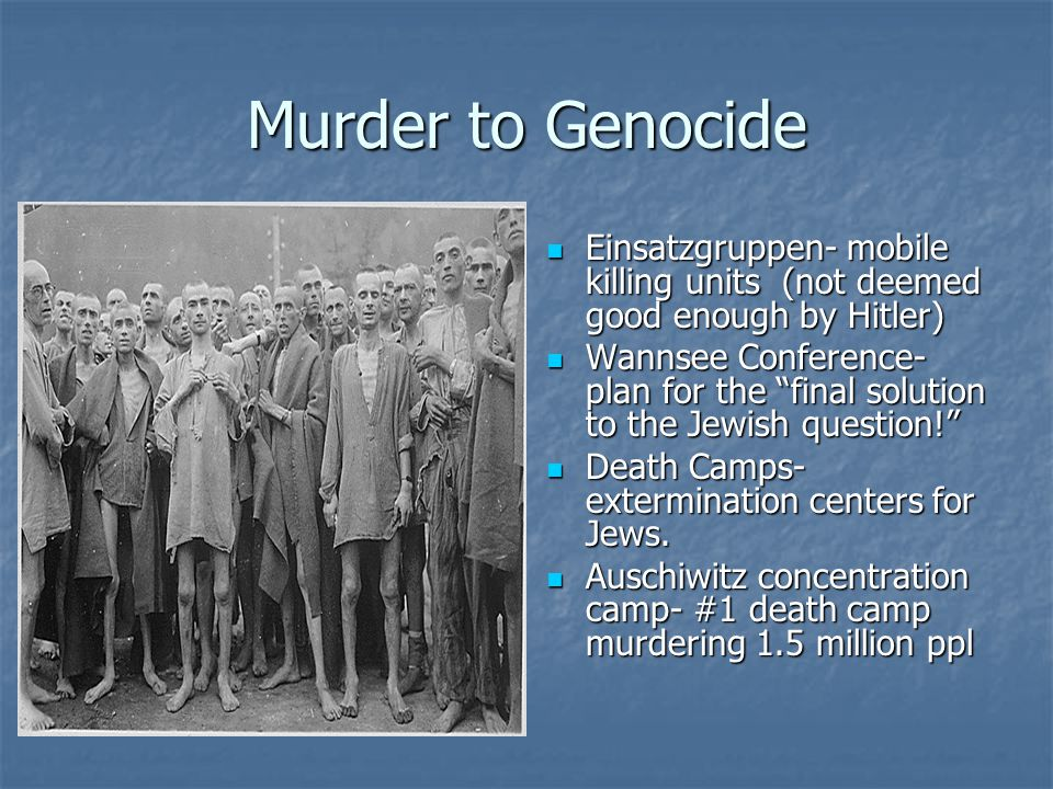 Murder to Genocide Einsatzgruppen- mobile killing units (not deemed good enough by Hitler) Einsatzgruppen- mobile killing units (not deemed good enoug