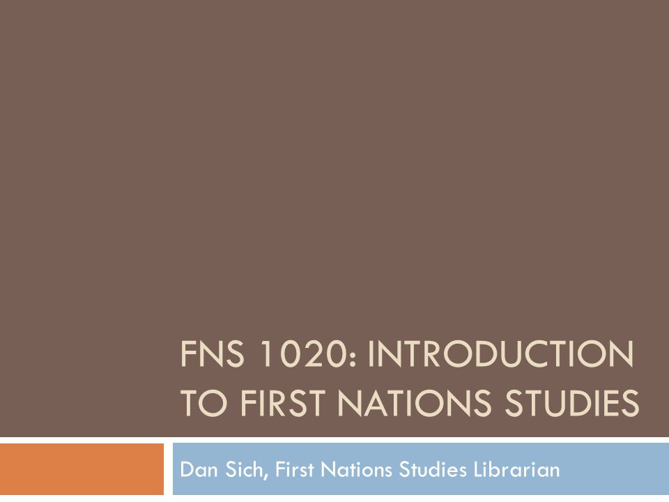 FNS 1020: INTRODUCTION TO FIRST NATIONS STUDIES Dan Sich, First Nations Studies Librarian