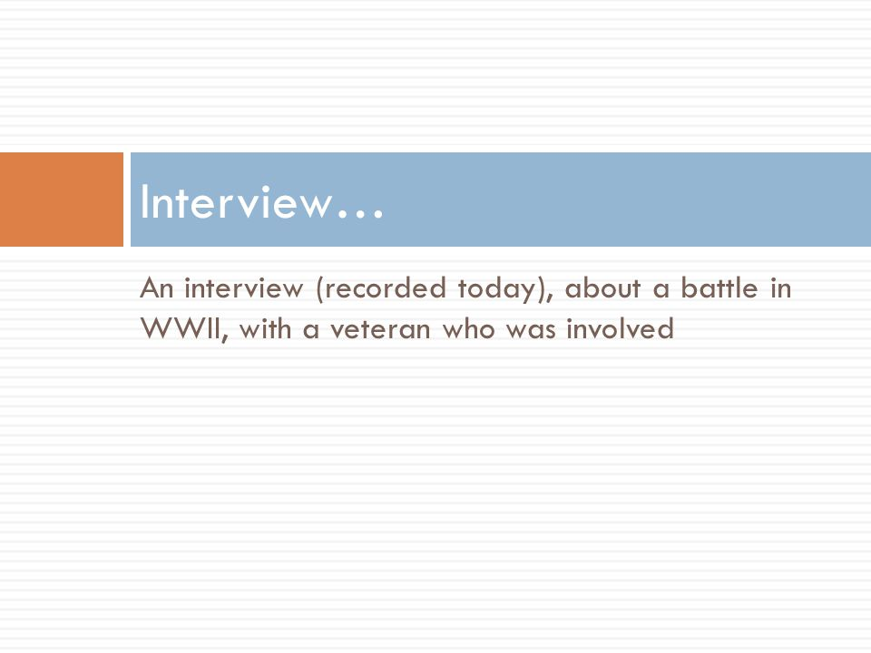 An interview (recorded today), about a battle in WWII, with a veteran who was involved Interview…
