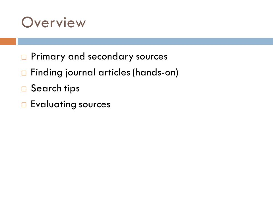 Overview  Primary and secondary sources  Finding journal articles (hands-on)  Search tips  Evaluating sources