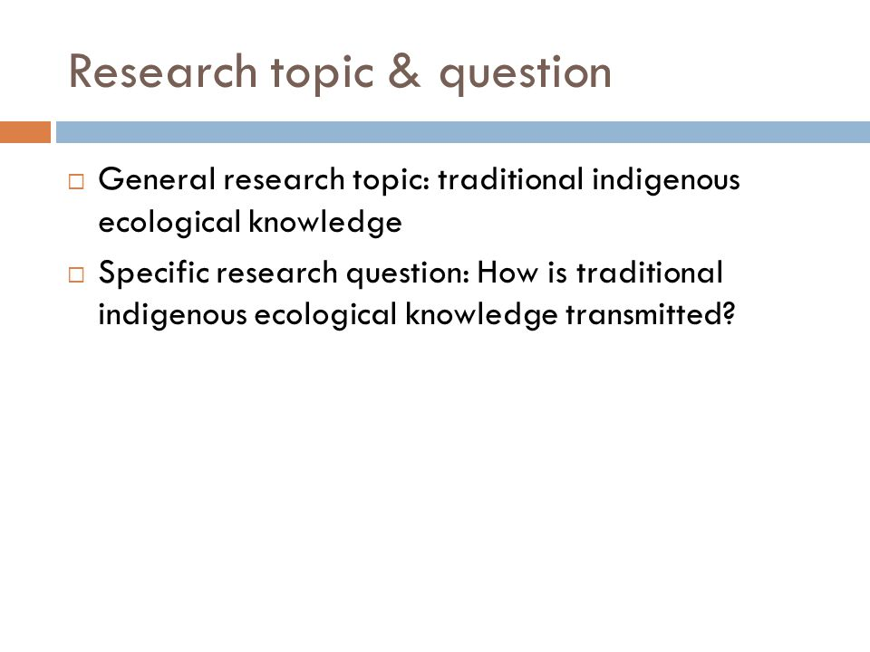 Research topic & question  General research topic: traditional indigenous ecological knowledge  Specific research question: How is traditional indigenous ecological knowledge transmitted