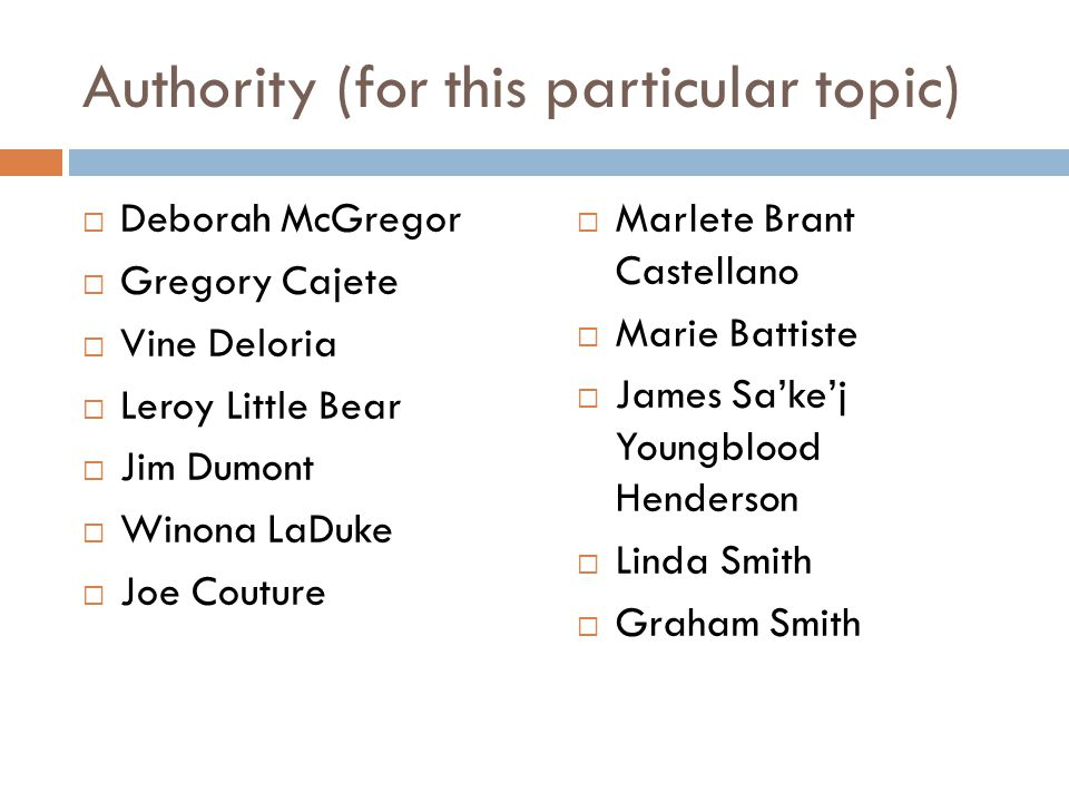 Authority (for this particular topic)  Deborah McGregor  Gregory Cajete  Vine Deloria  Leroy Little Bear  Jim Dumont  Winona LaDuke  Joe Couture  Marlete Brant Castellano  Marie Battiste  James Sa'ke'j Youngblood Henderson  Linda Smith  Graham Smith