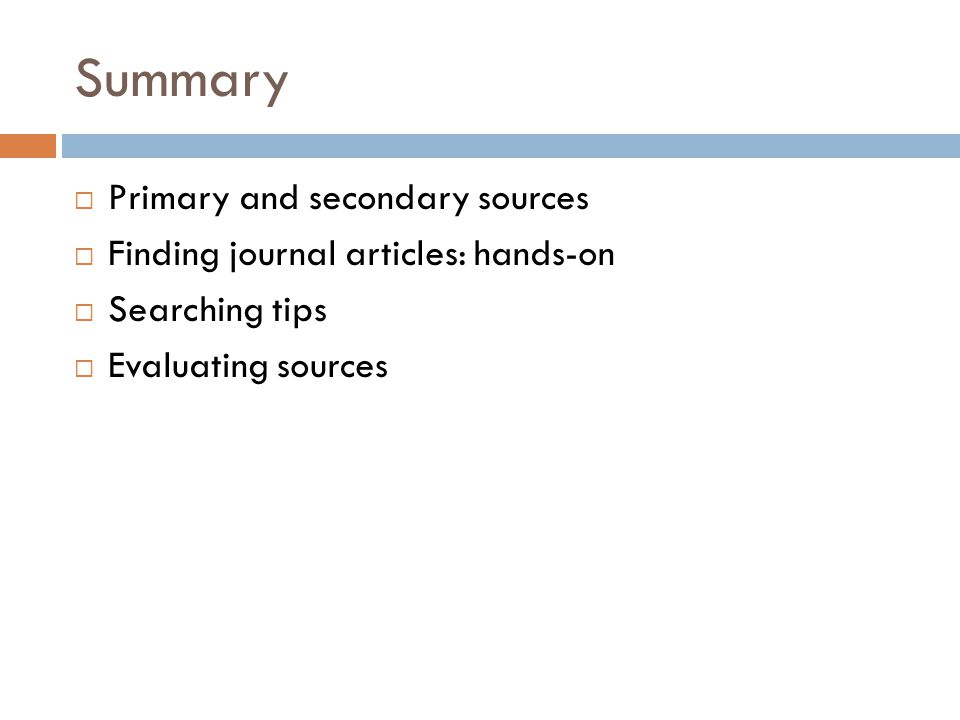Summary  Primary and secondary sources  Finding journal articles: hands-on  Searching tips  Evaluating sources