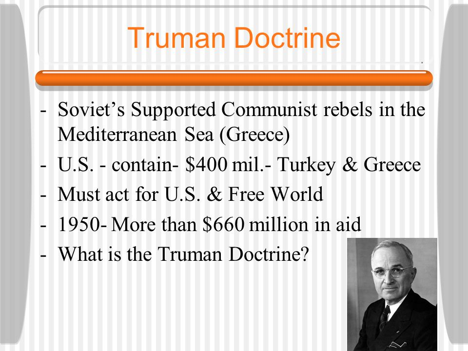 Truman Doctrine -Soviet's Supported Communist rebels in the Mediterranean Sea (Greece) -U.S. - contain- $400 mil.- Turkey & Greece -Must act for U.S.