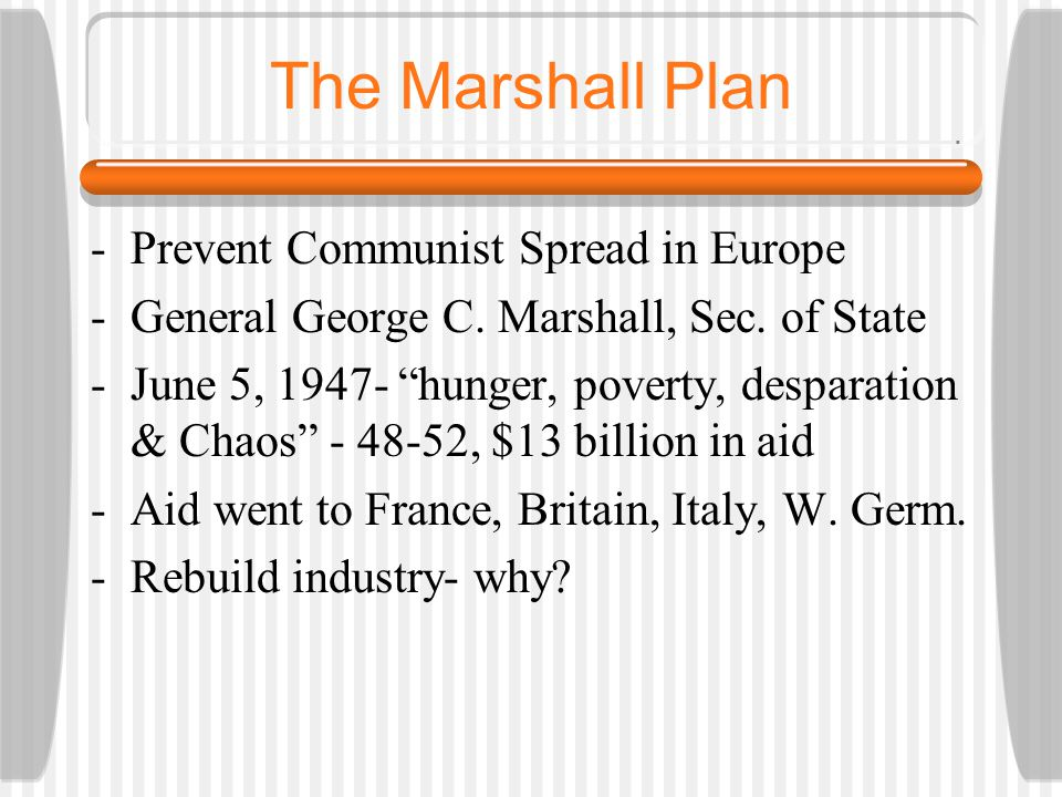 The Marshall Plan -Prevent Communist Spread in Europe -General George C.
