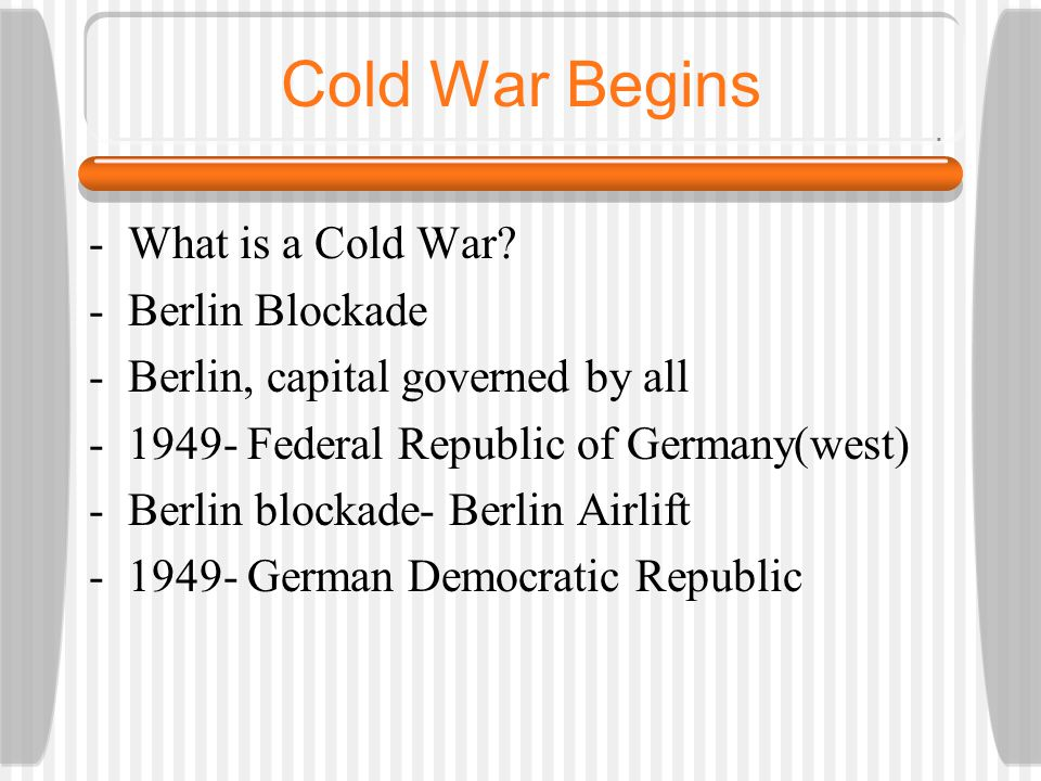 Cold War Begins -What is a Cold War? -Berlin Blockade -Berlin, capital governed by all -1949- Federal Republic of Germany(west) -Berlin blockade- Berl