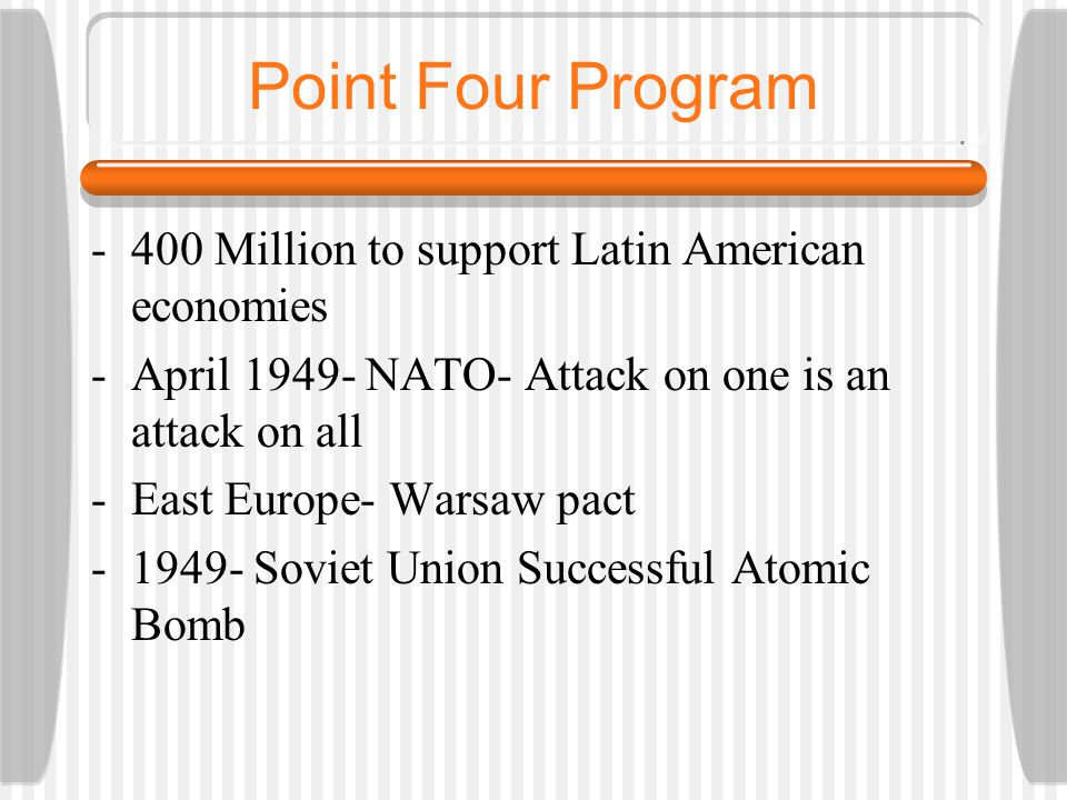 Point Four Program -400 Million to support Latin American economies -April 1949- NATO- Attack on one is an attack on all -East Europe- Warsaw pact -1949- Soviet Union Successful Atomic Bomb