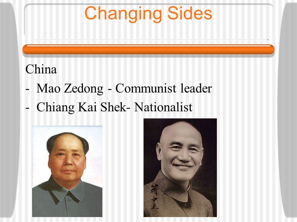 Changing Sides China -Mao Zedong - Communist leader -Chiang Kai Shek- Nationalist