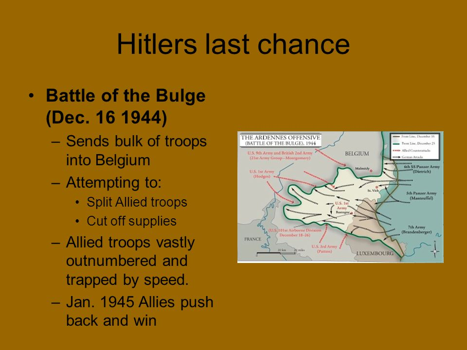 Hitlers last chance Battle of the Bulge (Dec. 16 1944) –Sends bulk of troops into Belgium –Attempting to: Split Allied troops Cut off supplies –Allied