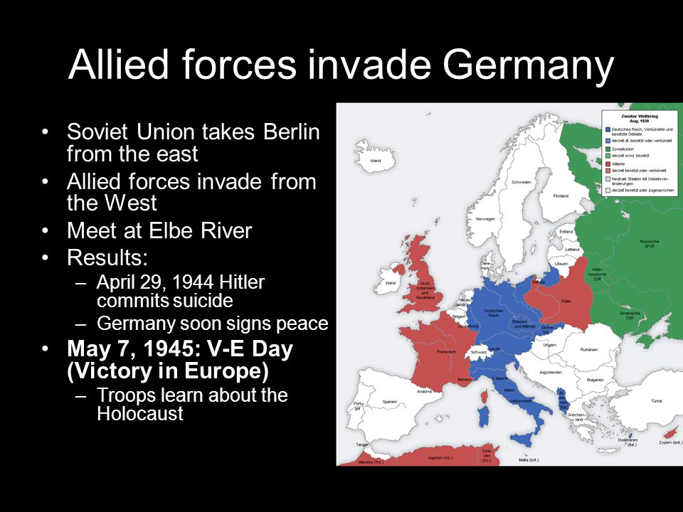Allied forces invade Germany Soviet Union takes Berlin from the east Allied forces invade from the West Meet at Elbe River Results: –April 29, 1944 Hi