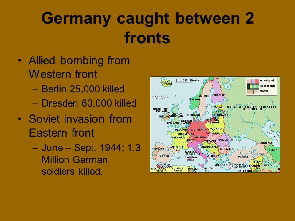 Germany caught between 2 fronts Allied bombing from Western front –Berlin 25,000 killed –Dresden 60,000 killed Soviet invasion from Eastern front –Jun
