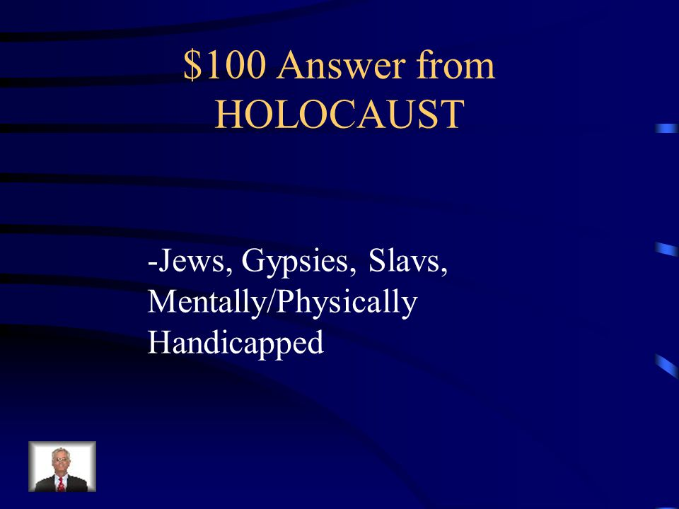 $100 Question from HOLOCAUST What groups were persecuted by the Nazis