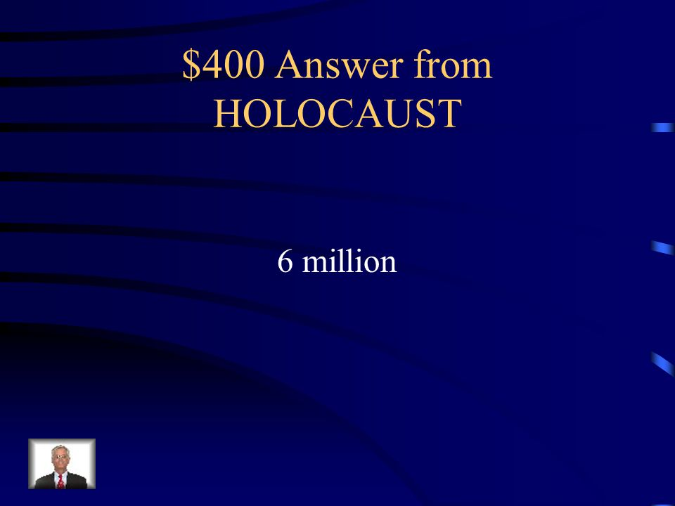 $400 Question from HOLOCAUST How many Jews were killed in the Holocaust?