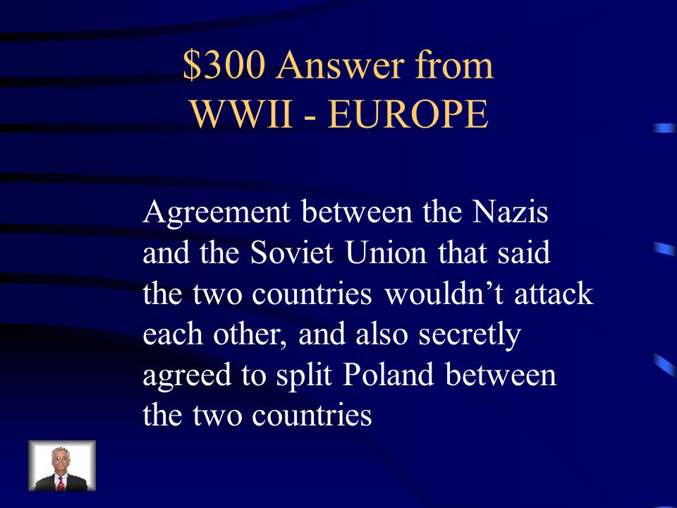 $300 Question from WWII - EUROPE What was the Nazi-Soviet Non- Aggression Pact