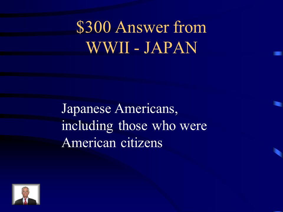 $300 Question from WWII - JAPAN The Internment Camps in the United States were for who