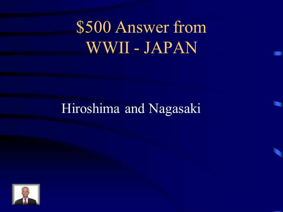 $500 Question from WWII - JAPAN What Japanese cities were destroyed by American atomic bombs?