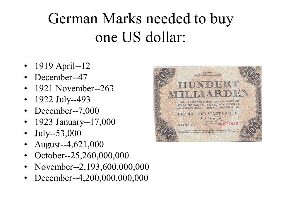 German Marks needed to buy one US dollar: 1919 April--12 December--47 1921 November--263 1922 July--493 December--7,000 1923 January--17,000 July--53,000 August--4,621,000 October--25,260,000,000 November--2,193,600,000,000 December--4,200,000,000,000