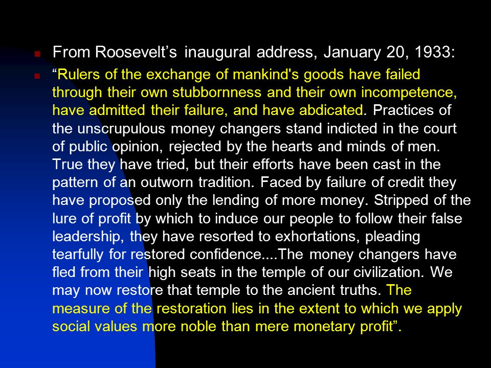 From Roosevelt's inaugural address, January 20, 1933: Rulers of the exchange of mankind s goods have failed through their own stubbornness and their own incompetence, have admitted their failure, and have abdicated.