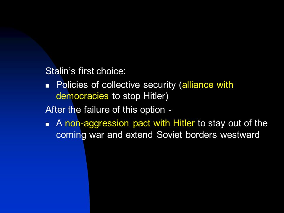 Stalin's first choice: Policies of collective security (alliance with democracies to stop Hitler) After the failure of this option - A non-aggression pact with Hitler to stay out of the coming war and extend Soviet borders westward