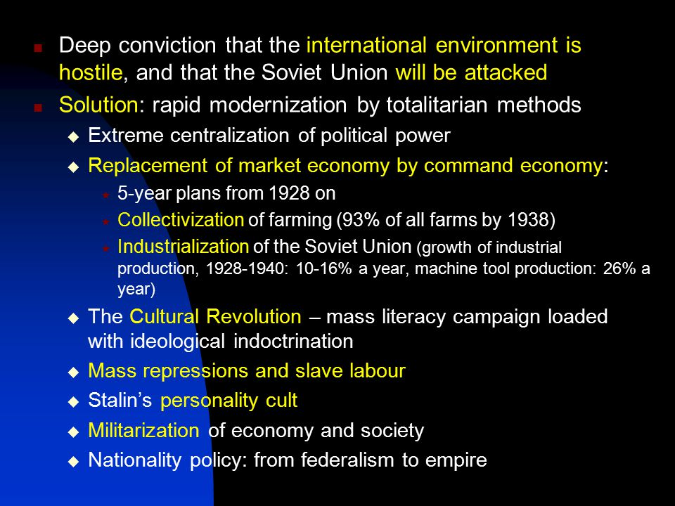 Deep conviction that the international environment is hostile, and that the Soviet Union will be attacked Solution: rapid modernization by totalitarian methods  Extreme centralization of political power  Replacement of market economy by command economy:  5-year plans from 1928 on  Collectivization of farming (93% of all farms by 1938)  Industrialization of the Soviet Union (growth of industrial production, 1928-1940: 10-16% a year, machine tool production: 26% a year)  The Cultural Revolution – mass literacy campaign loaded with ideological indoctrination  Mass repressions and slave labour  Stalin's personality cult  Militarization of economy and society  Nationality policy: from federalism to empire