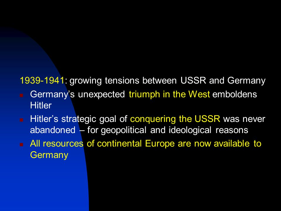 1939-1941: growing tensions between USSR and Germany Germany's unexpected triumph in the West emboldens Hitler Hitler's strategic goal of conquering the USSR was never abandoned – for geopolitical and ideological reasons All resources of continental Europe are now available to Germany