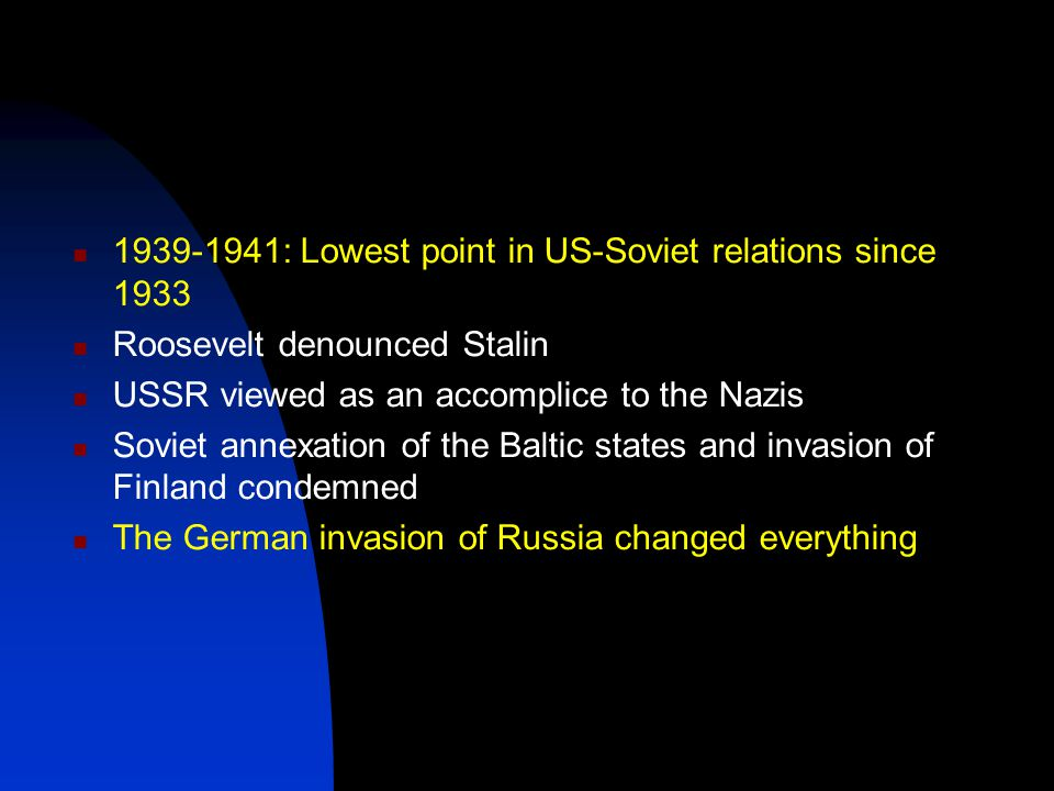 1939-1941: Lowest point in US-Soviet relations since 1933 Roosevelt denounced Stalin USSR viewed as an accomplice to the Nazis Soviet annexation of the Baltic states and invasion of Finland condemned The German invasion of Russia changed everything