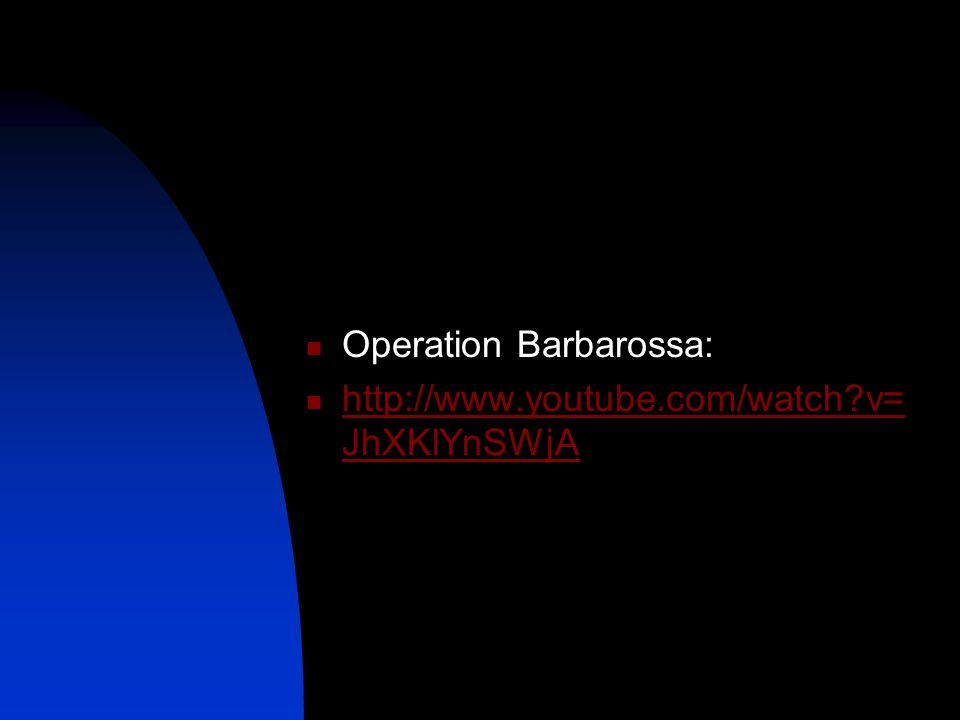 Operation Barbarossa: http://www.youtube.com/watch v= JhXKlYnSWjA http://www.youtube.com/watch v= JhXKlYnSWjA