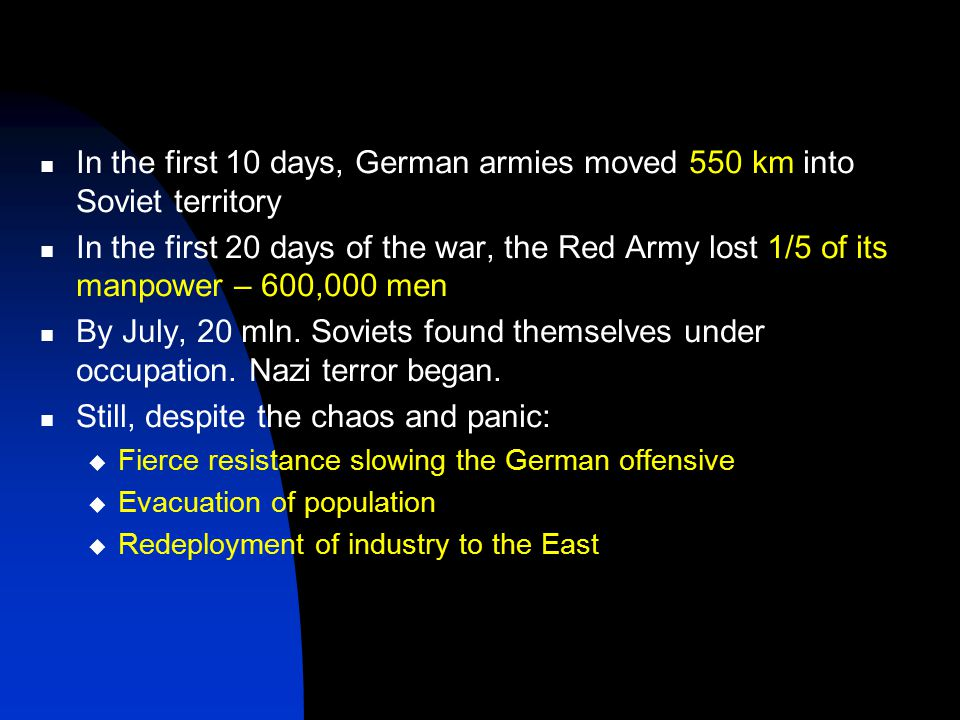 In the first 10 days, German armies moved 550 km into Soviet territory In the first 20 days of the war, the Red Army lost 1/5 of its manpower – 600,000 men By July, 20 mln.