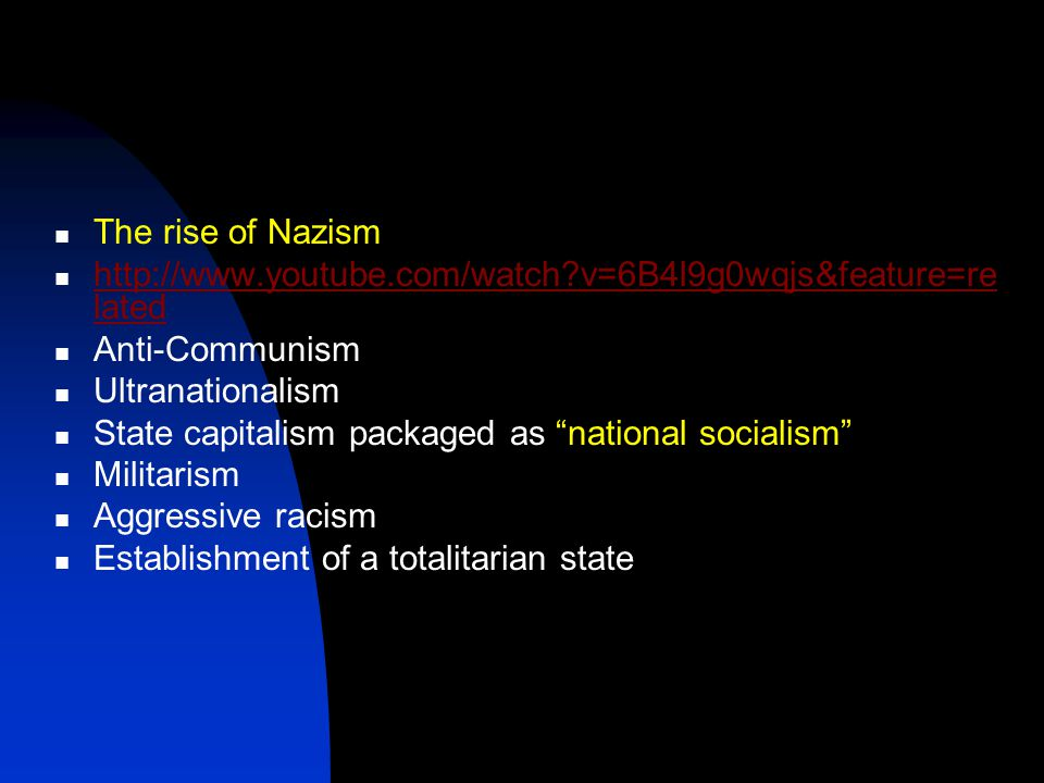 The rise of Nazism http://www.youtube.com/watch v=6B4l9g0wqjs&feature=re lated http://www.youtube.com/watch v=6B4l9g0wqjs&feature=re lated Anti-Communism Ultranationalism State capitalism packaged as national socialism Militarism Aggressive racism Establishment of a totalitarian state