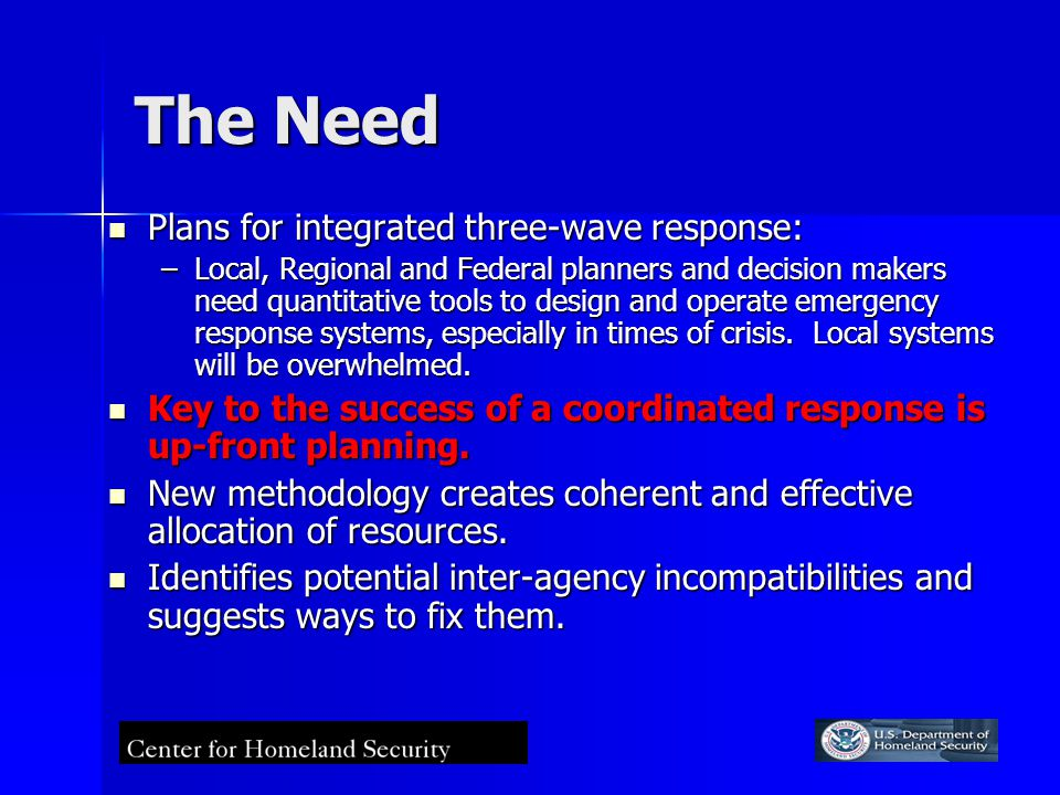 The Need Plans for integrated three-wave response: Plans for integrated three-wave response: –Local, Regional and Federal planners and decision makers need quantitative tools to design and operate emergency response systems, especially in times of crisis.