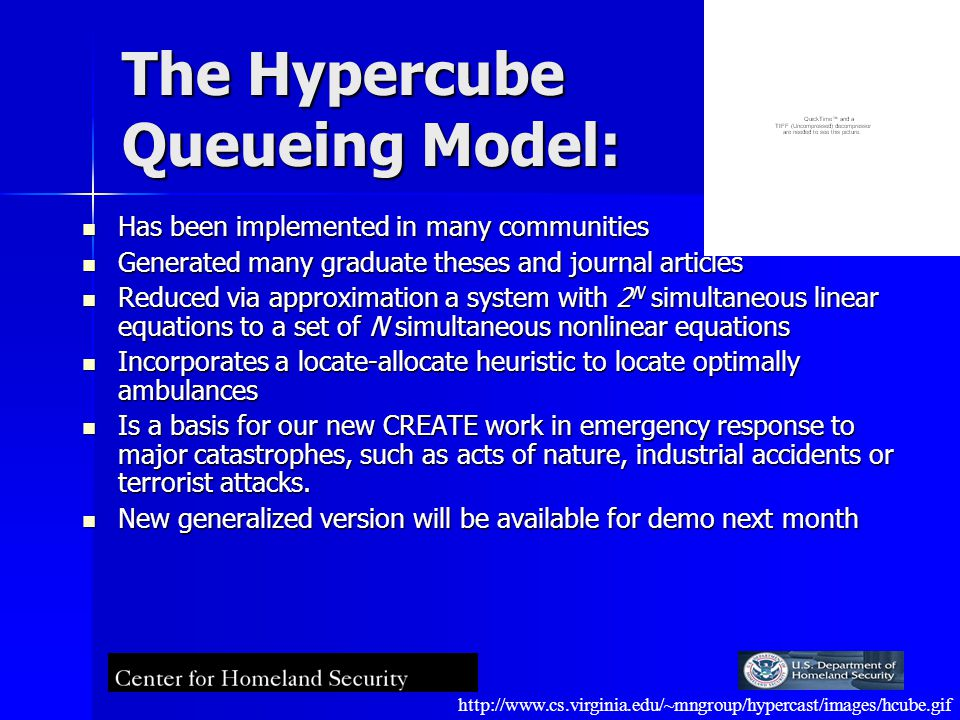 The Hypercube Queueing Model: Has been implemented in many communities Has been implemented in many communities Generated many graduate theses and journal articles Generated many graduate theses and journal articles Reduced via approximation a system with 2 N simultaneous linear equations to a set of N simultaneous nonlinear equations Reduced via approximation a system with 2 N simultaneous linear equations to a set of N simultaneous nonlinear equations Incorporates a locate-allocate heuristic to locate optimally ambulances Incorporates a locate-allocate heuristic to locate optimally ambulances Is a basis for our new CREATE work in emergency response to major catastrophes, such as acts of nature, industrial accidents or terrorist attacks.