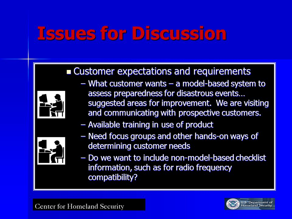 Issues for Discussion Customer expectations and requirements Customer expectations and requirements –What customer wants – a model-based system to assess preparedness for disastrous events… suggested areas for improvement.