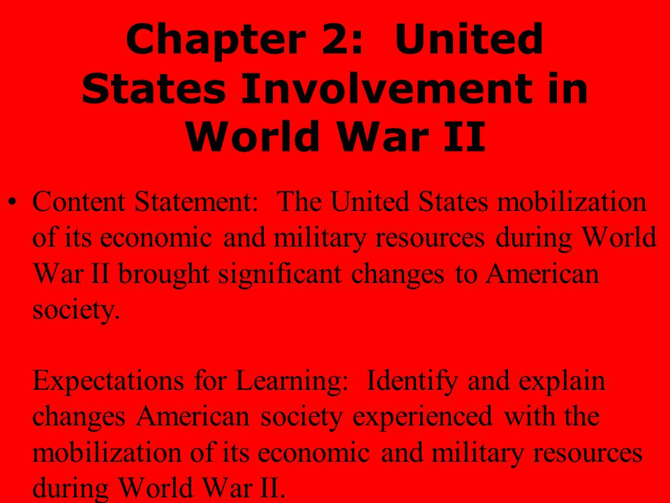 Chapter 2: United States Involvement in World War II Content Statement: The United States mobilization of its economic and military resources during World War II brought significant changes to American society.