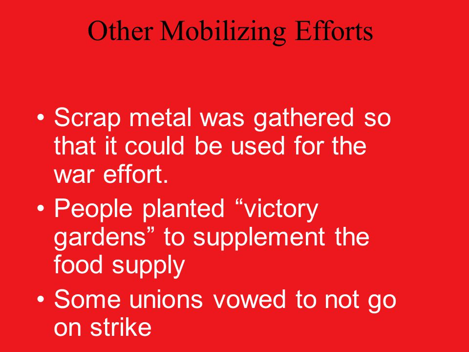 Other Mobilizing Efforts Scrap metal was gathered so that it could be used for the war effort.