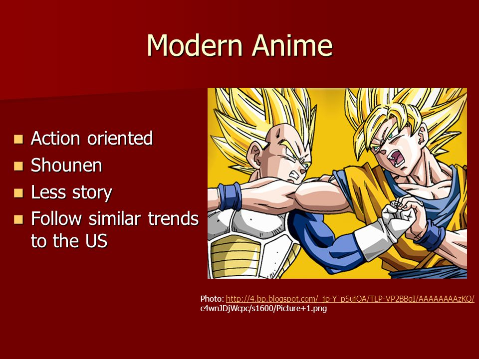 Modern Anime Action oriented Action oriented Shounen Shounen Less story Less story Follow similar trends to the US Follow similar trends to the US Photo: http://4.bp.blogspot.com/_jp-Y_pSujQA/TLP-VP2BBqI/AAAAAAAAzKQ/http://4.bp.blogspot.com/_jp-Y_pSujQA/TLP-VP2BBqI/AAAAAAAAzKQ/ c4wnJDjWcpc/s1600/Picture+1.png