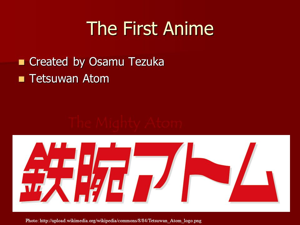 The First Anime Created by Osamu Tezuka Created by Osamu Tezuka Tetsuwan Atom Tetsuwan Atom Photo: http://upload.wikimedia.org/wikipedia/commons/8/84/Tetsuwan_Atom_logo.png The Mighty Atom