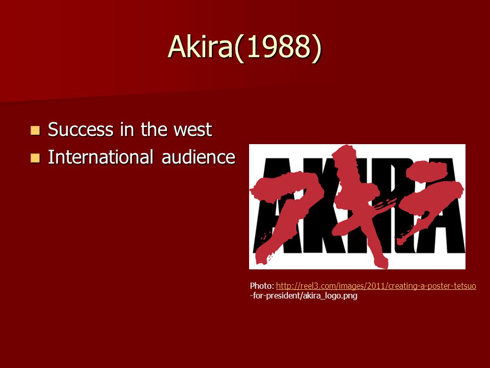 Akira(1988) Success in the west Success in the west International audience International audience Photo: http://reel3.com/images/2011/creating-a-poster-tetsuohttp://reel3.com/images/2011/creating-a-poster-tetsuo -for-president/akira_logo.png