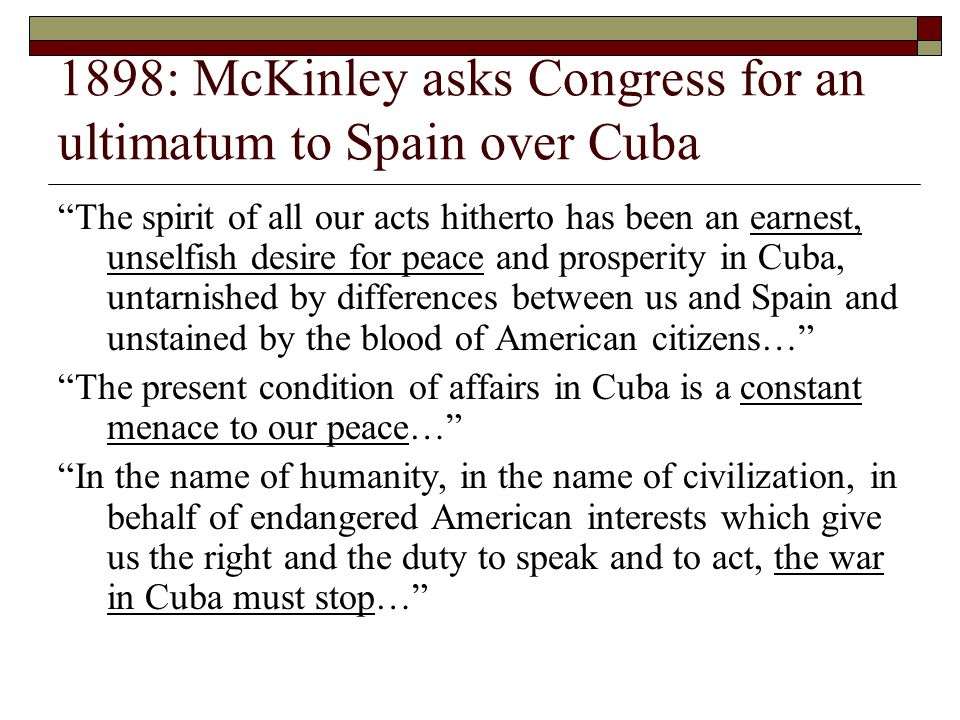 1898: McKinley asks Congress for an ultimatum to Spain over Cuba The spirit of all our acts hitherto has been an earnest, unselfish desire for peace and prosperity in Cuba, untarnished by differences between us and Spain and unstained by the blood of American citizens… The present condition of affairs in Cuba is a constant menace to our peace… In the name of humanity, in the name of civilization, in behalf of endangered American interests which give us the right and the duty to speak and to act, the war in Cuba must stop…