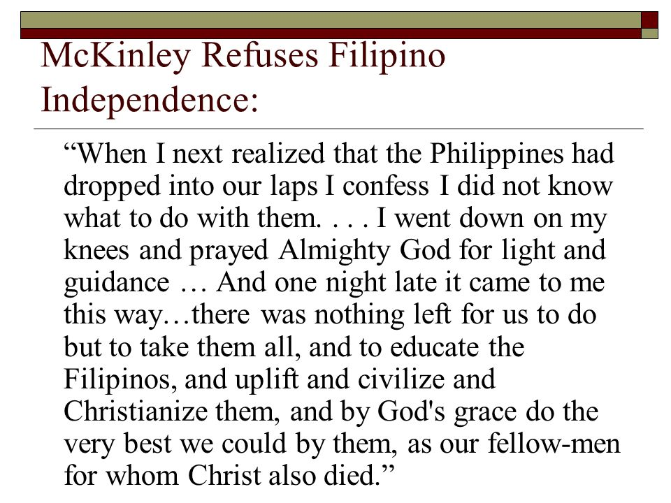 McKinley Refuses Filipino Independence: When I next realized that the Philippines had dropped into our laps I confess I did not know what to do with them....