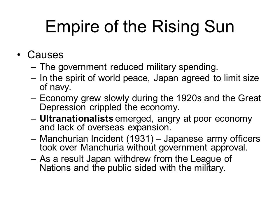 Empire of the Rising Sun Causes –The government reduced military spending. –In the spirit of world peace, Japan agreed to limit size of navy. –Economy