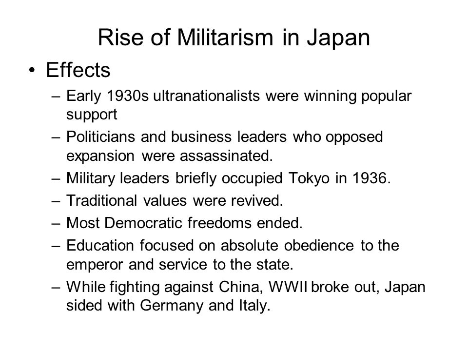 Rise of Militarism in Japan Effects –Early 1930s ultranationalists were winning popular support –Politicians and business leaders who opposed expansio