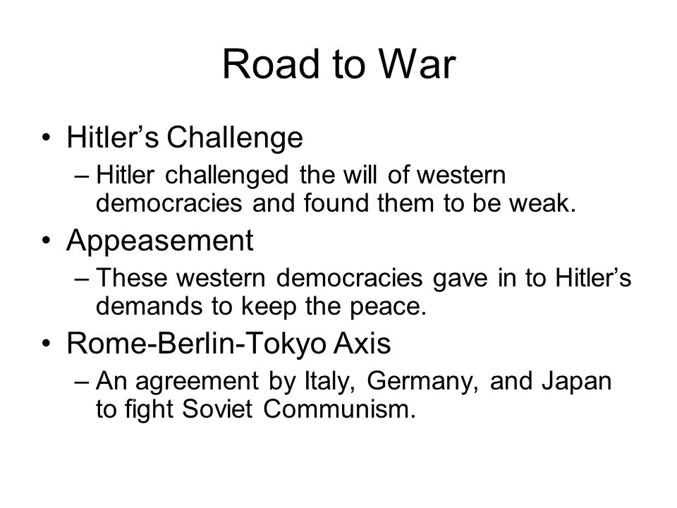 Road to War Hitler's Challenge –Hitler challenged the will of western democracies and found them to be weak. Appeasement –These western democracies ga